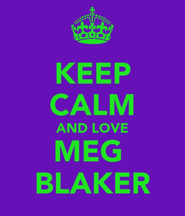 KEEP CALM AND LOVE MEG  BLAKER