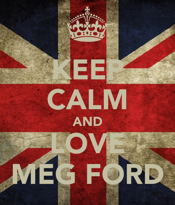 KEEP CALM AND LOVE MEG FORD