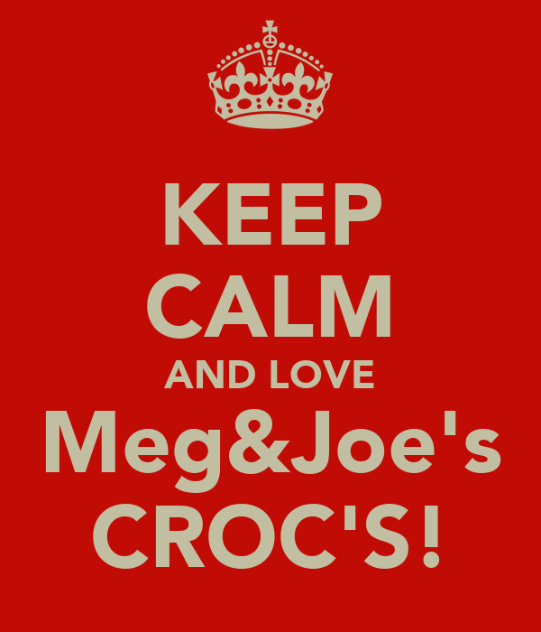KEEP CALM AND LOVE Meg&Joe's CROC'S!