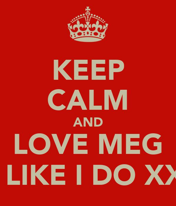 KEEP CALM AND LOVE MEG JUST LIKE I DO XXXXX