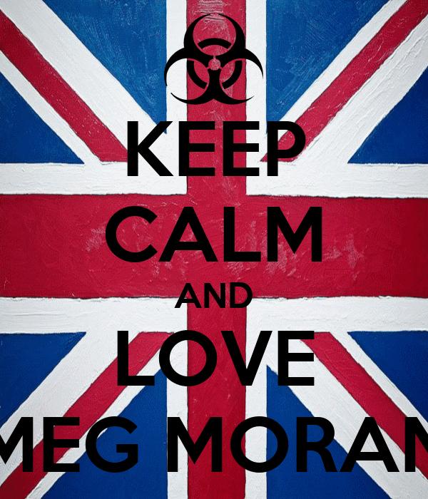 KEEP CALM AND LOVE MEG MORAN