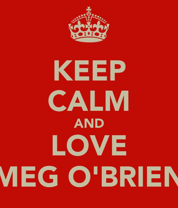 KEEP CALM AND LOVE MEG O'BRIEN