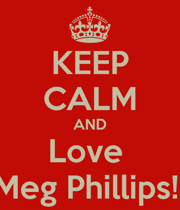 KEEP CALM AND Love  Meg Phillips!