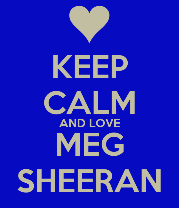 KEEP CALM AND LOVE MEG SHEERAN