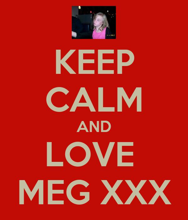 KEEP CALM AND LOVE  MEG XXX