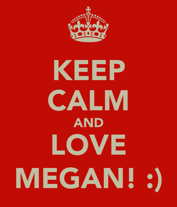 KEEP CALM AND LOVE MEGAN! :)