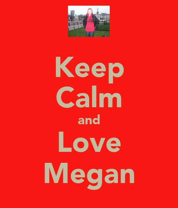 Keep Calm and Love Megan