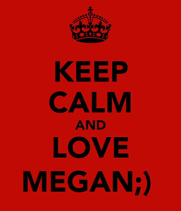KEEP CALM AND LOVE MEGAN;)♥