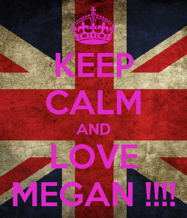 KEEP CALM AND LOVE MEGAN !!!!