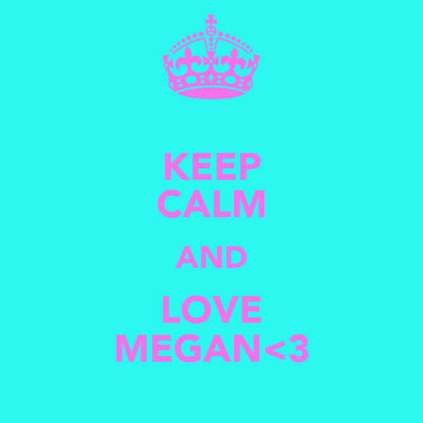 KEEP CALM AND LOVE MEGAN<3