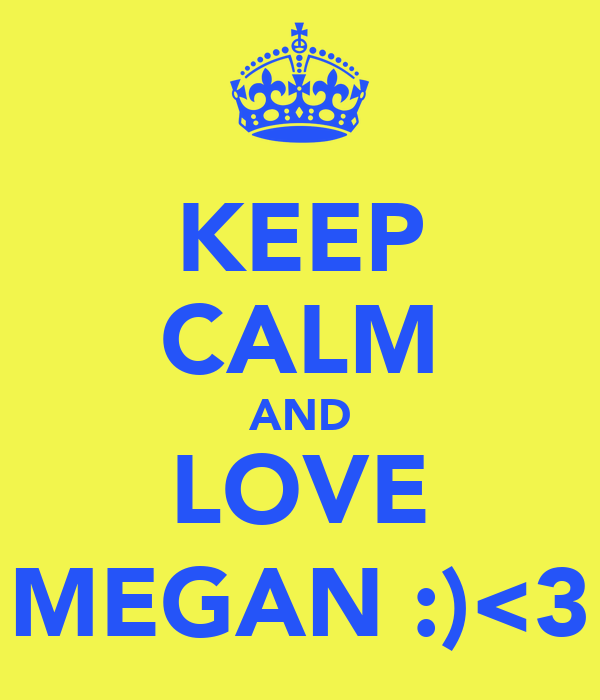 KEEP CALM AND LOVE MEGAN :)<3