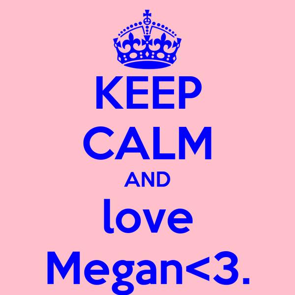 KEEP CALM AND love Megan<3.