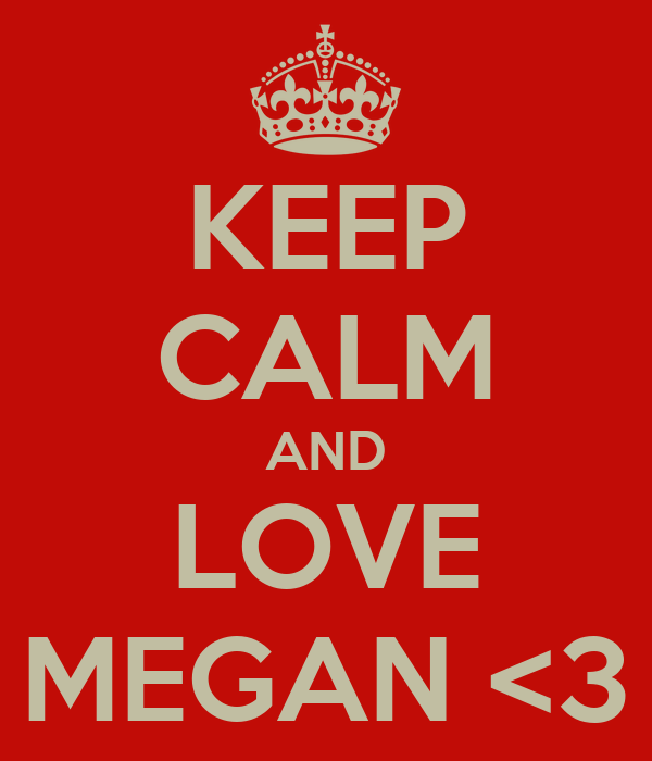 KEEP CALM AND LOVE MEGAN <3