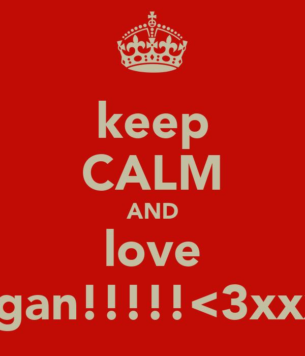 keep CALM AND love Megan!!!!!<3xxxxx