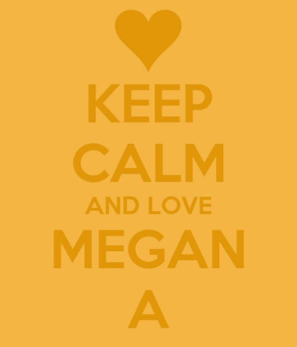 KEEP CALM AND LOVE MEGAN A