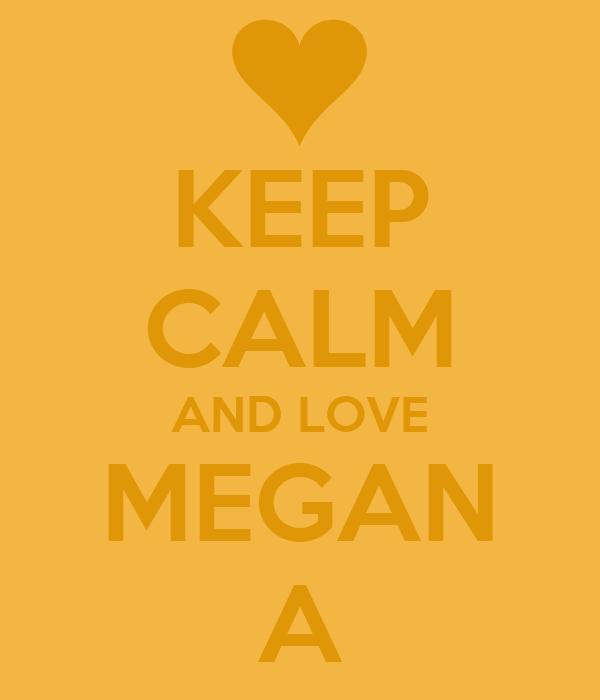 KEEP CALM AND LOVE MEGAN A