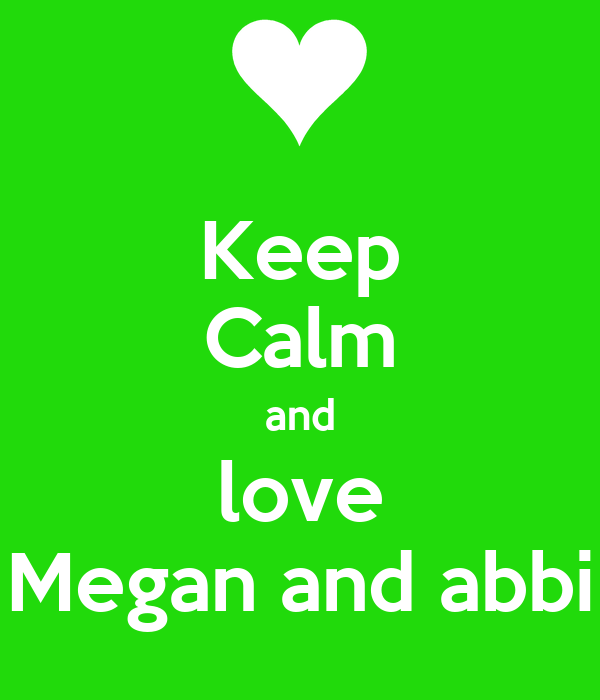 Keep Calm and love Megan and abbi
