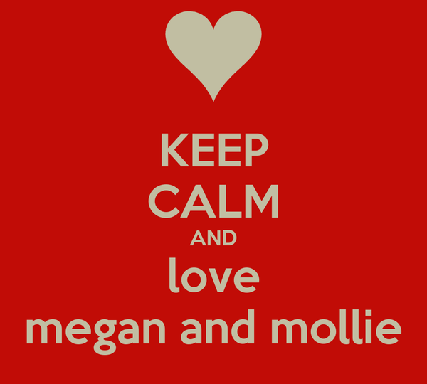 KEEP CALM AND love megan and mollie