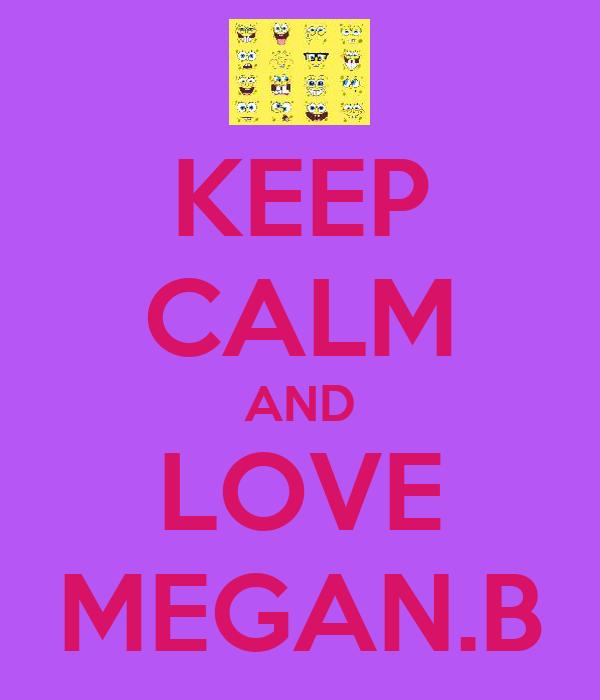 KEEP CALM AND LOVE MEGAN.B
