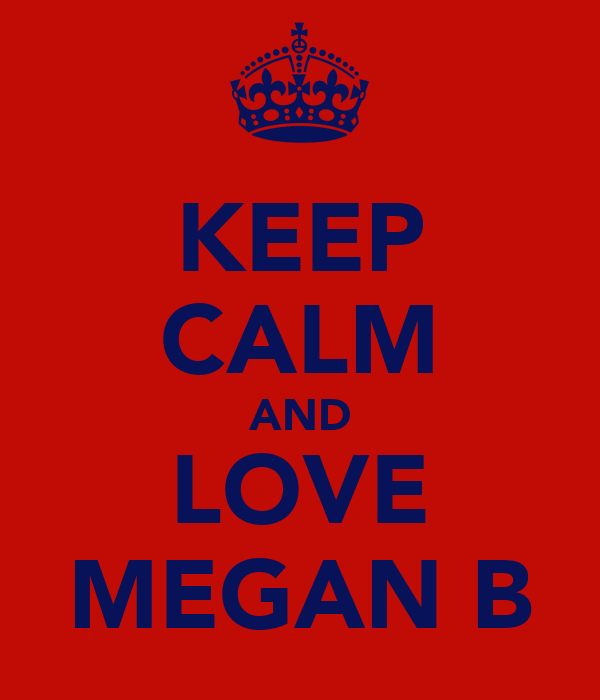 KEEP CALM AND LOVE MEGAN B
