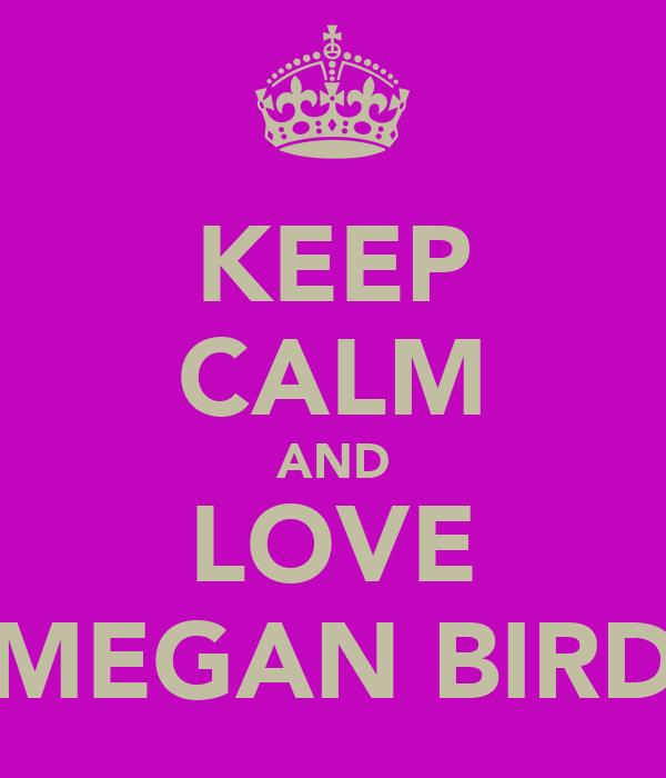 KEEP CALM AND LOVE MEGAN BIRD