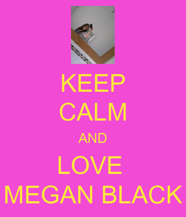 KEEP CALM AND LOVE  MEGAN BLACK