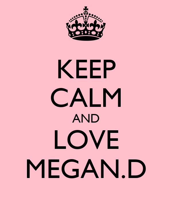 KEEP CALM AND LOVE MEGAN.D