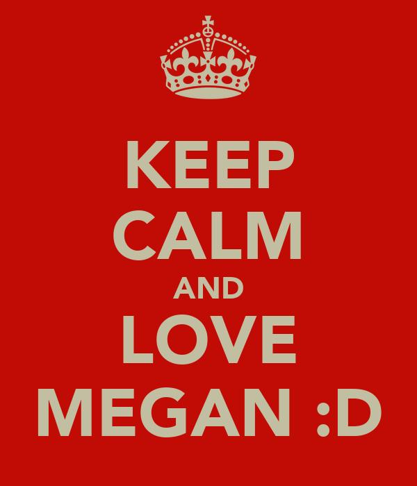 KEEP CALM AND LOVE MEGAN :D
