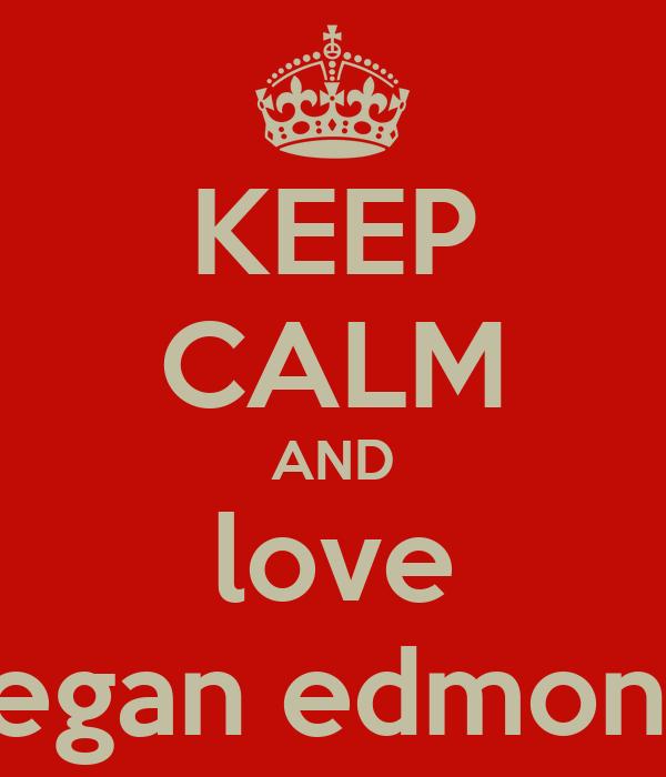 KEEP CALM AND love megan edmonds