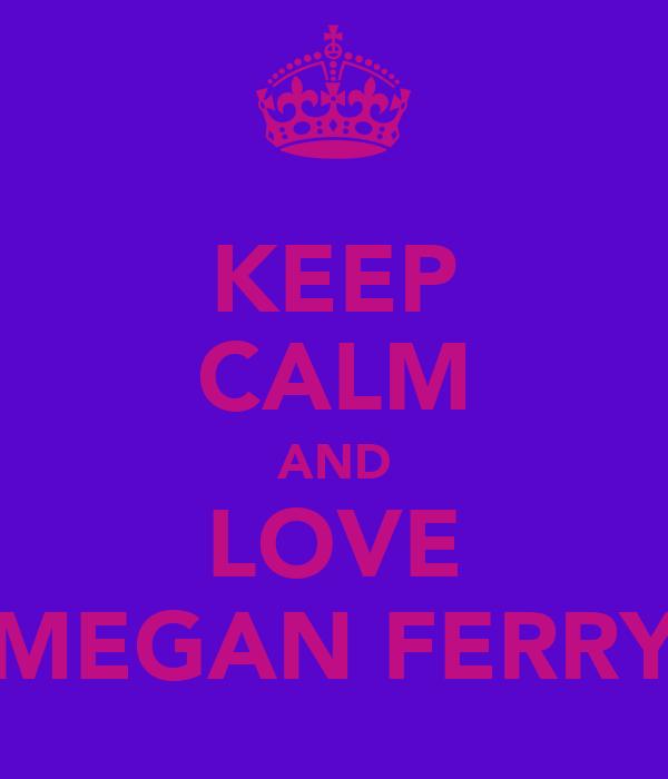 KEEP CALM AND LOVE MEGAN FERRY