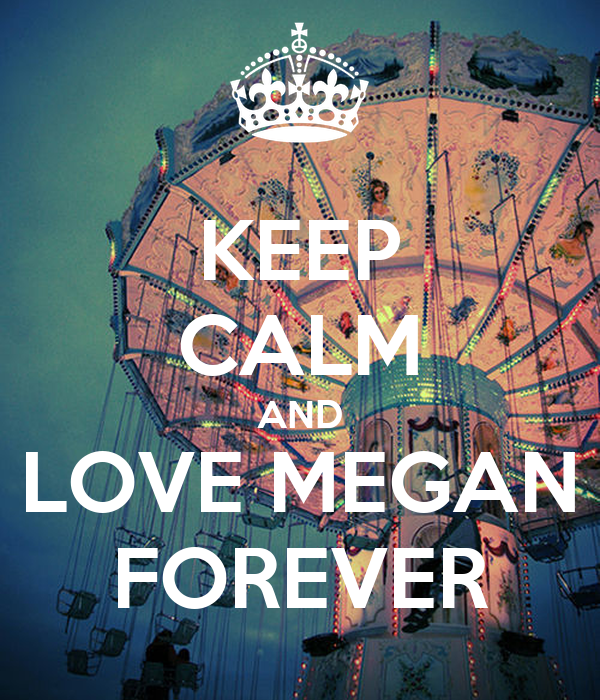KEEP CALM AND LOVE MEGAN FOREVER