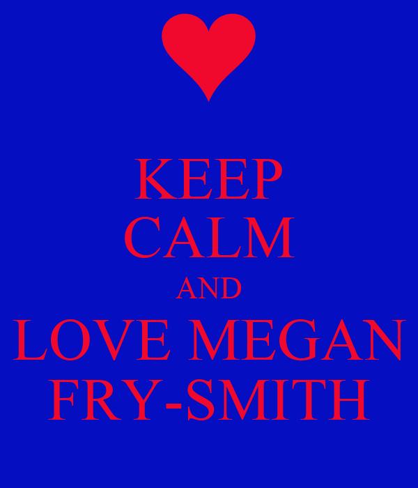KEEP CALM AND LOVE MEGAN FRY-SMITH