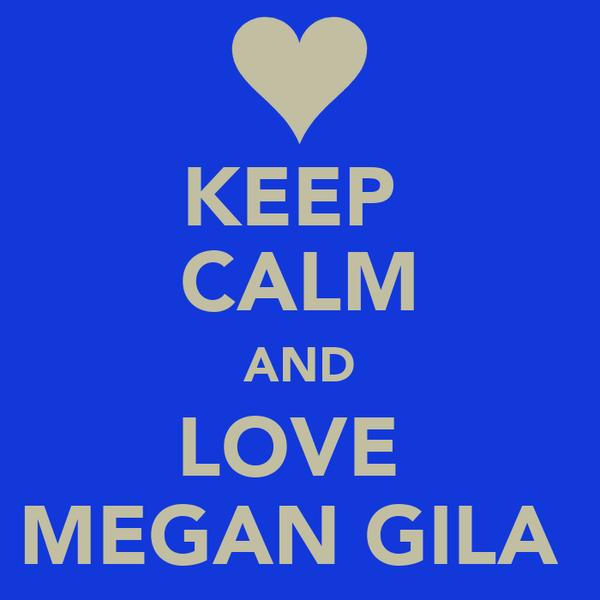 KEEP  CALM AND LOVE  MEGAN GILA