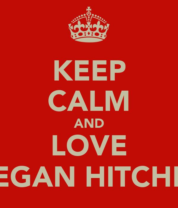 KEEP CALM AND LOVE MEGAN HITCHEN