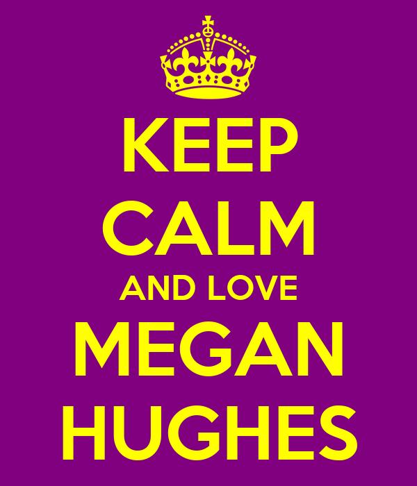 KEEP CALM AND LOVE MEGAN HUGHES