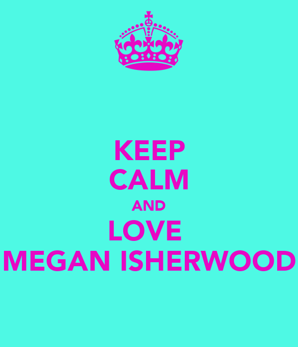 KEEP CALM AND LOVE  MEGAN ISHERWOOD