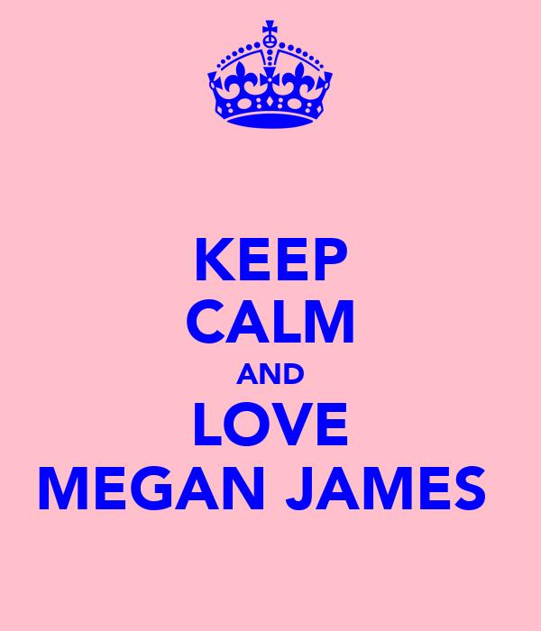 KEEP CALM AND LOVE MEGAN JAMES
