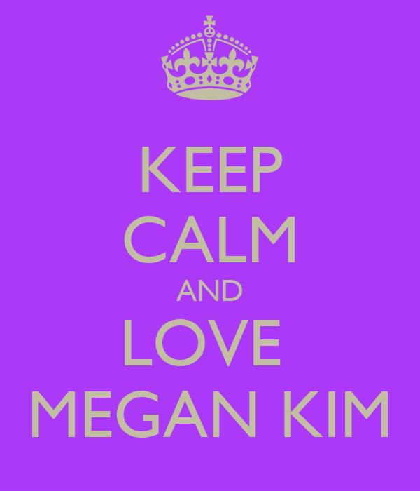 KEEP CALM AND LOVE  MEGAN KIM