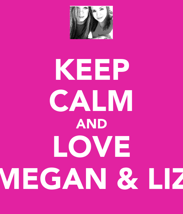 KEEP CALM AND LOVE MEGAN & LIZ
