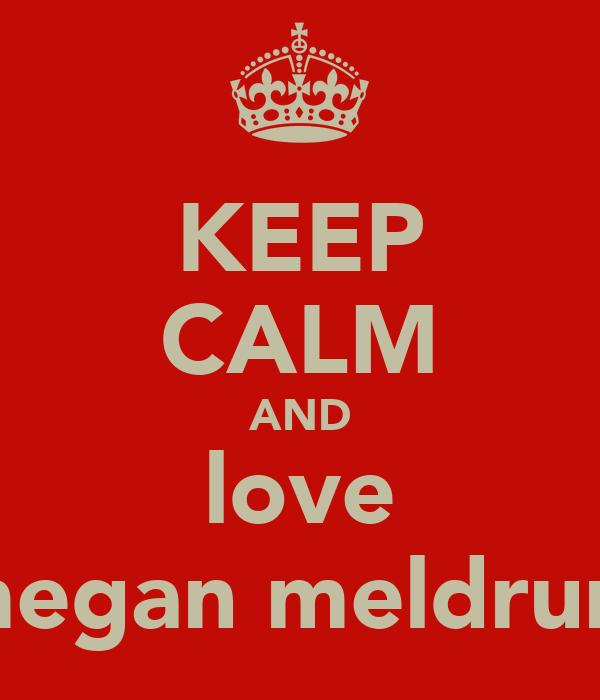 KEEP CALM AND love megan meldrum