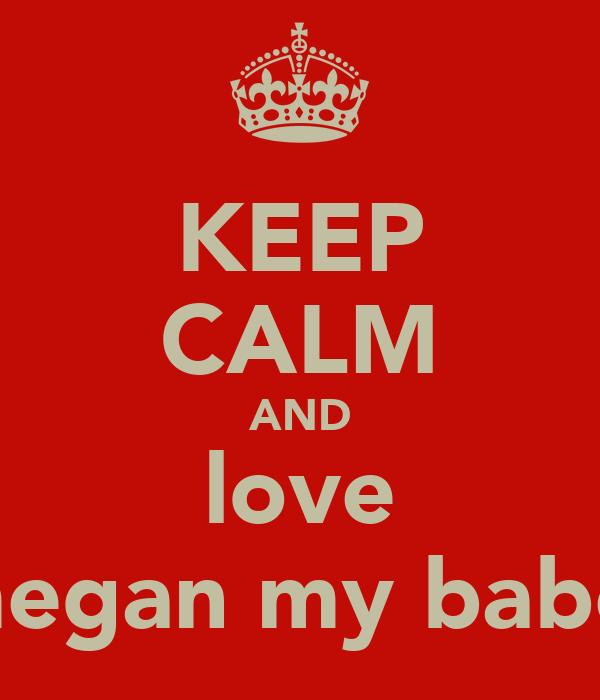 KEEP CALM AND love megan my babe