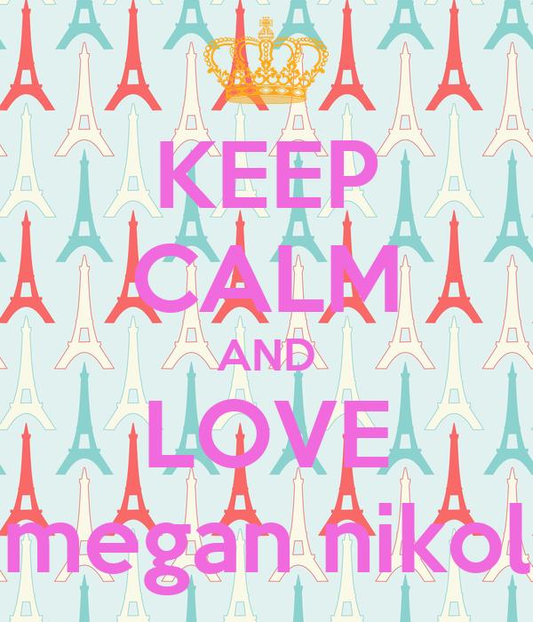 KEEP CALM AND LOVE megan nikol