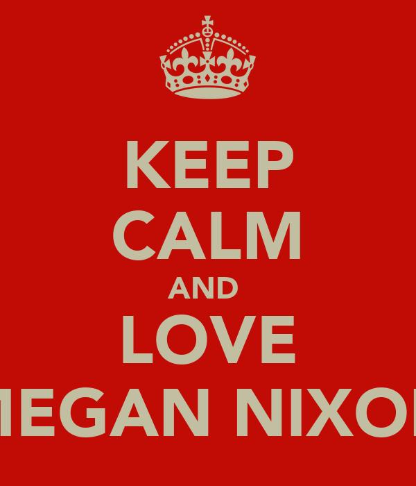 KEEP CALM AND  LOVE MEGAN NIXON
