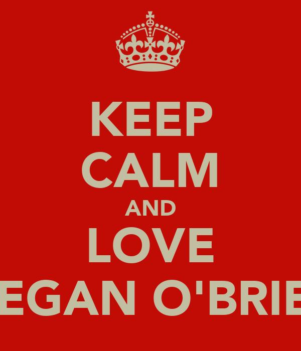 KEEP CALM AND LOVE MEGAN O'BRIEN