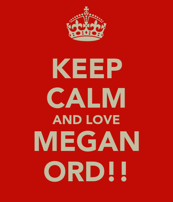 KEEP CALM AND LOVE MEGAN ORD!!