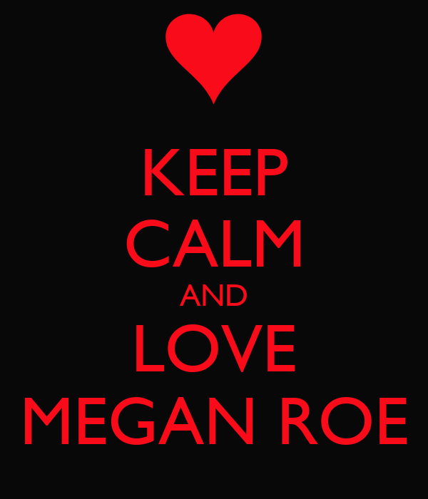 KEEP CALM AND LOVE MEGAN ROE