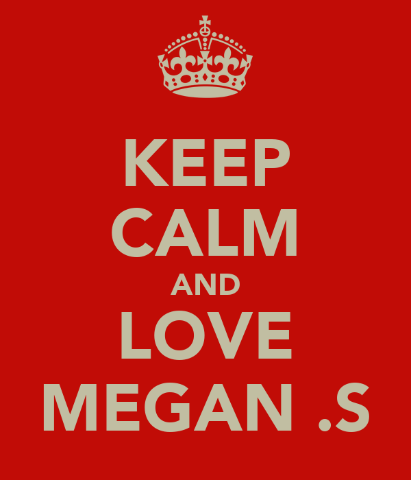 KEEP CALM AND LOVE MEGAN .S