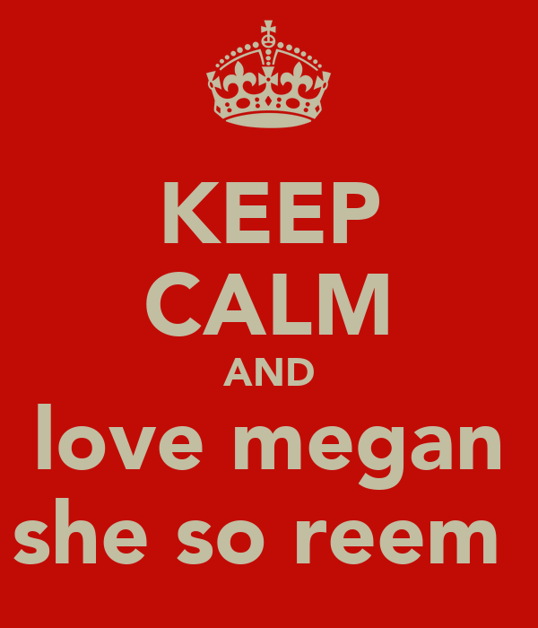 KEEP CALM AND love megan she so reem