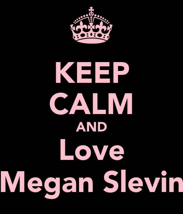 KEEP CALM AND Love Megan Slevin