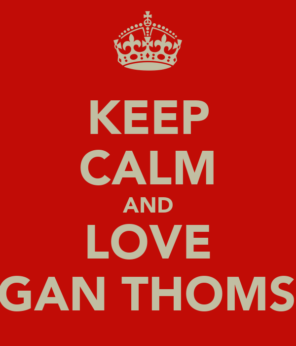 KEEP CALM AND LOVE MEGAN THOMSON